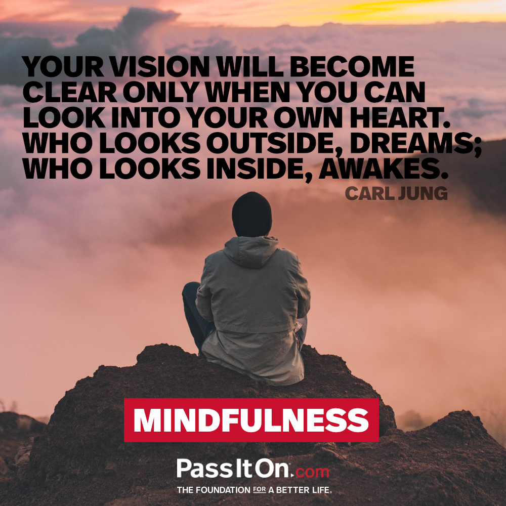 Your vision will become clear only when you look into your heart. Who looks outside, dreams. Who looks inside awakens. —Carl Gustav Jung