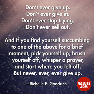 Don't ever give up. Don't ever give in. Don't ever stop trying. Don't ever sell out. And if you find yourself succumbing to one of the above for a brief moment, pick yourself up, brush yourself off, whisper a prayer, and start where you left off. But never, ever, ever give up. #<Author:0x00007fb7d071a810>