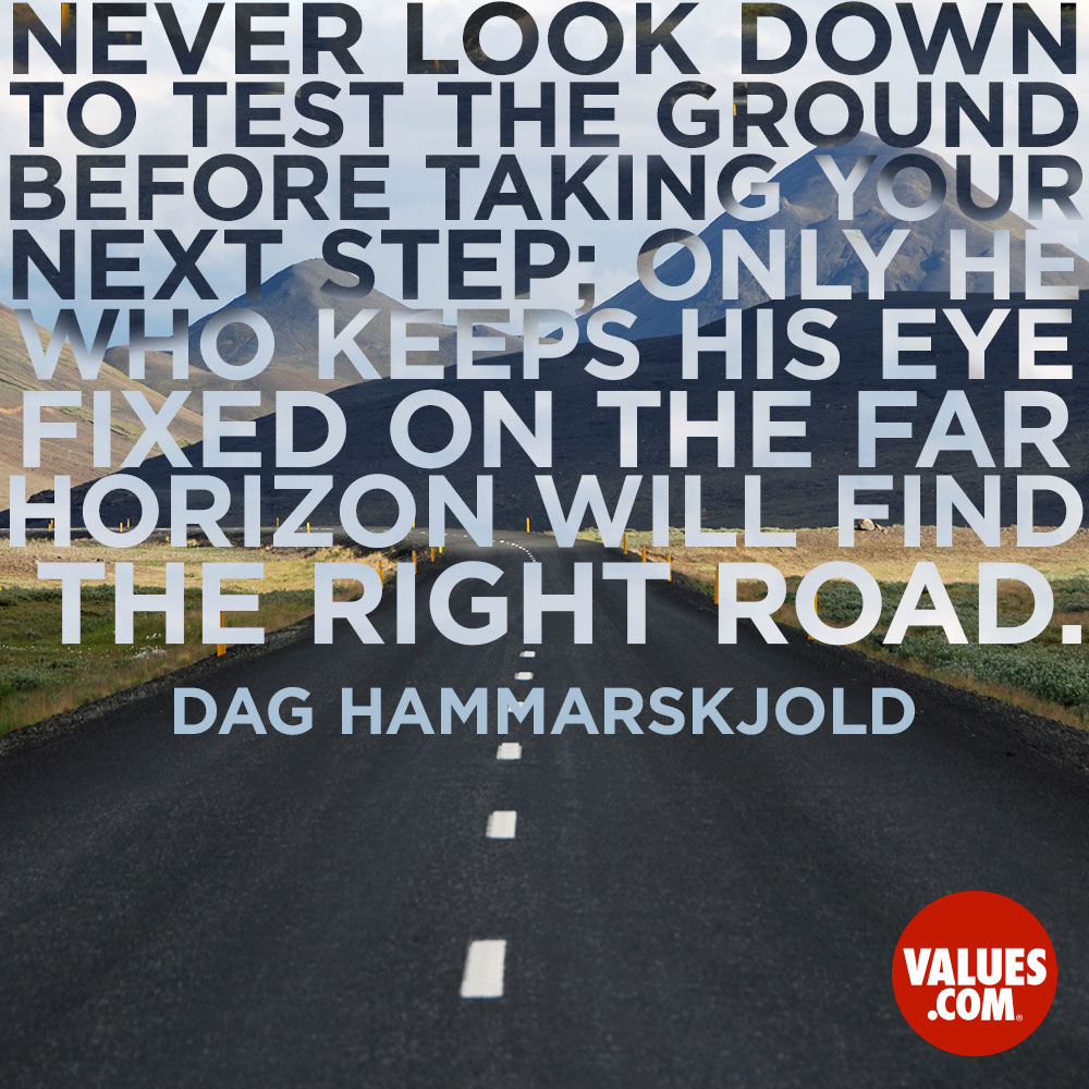 Never look down to test the ground before taking your next step; only he who keeps his eye fixed on the far horizon will find the right road. —Dag Hammarskjold