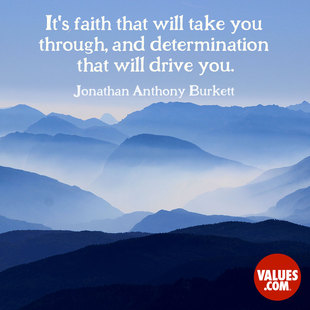 It's faith that will take you through, and determination that will drive you. #<Author:0x00007ffb74a701a8>