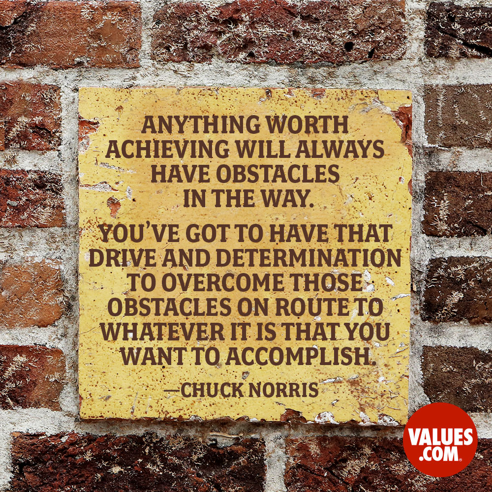 I've always found that anything worth achieving will always have obstacles in the way and you've got to have that drive and determination to overcome those obstacles on route to whatever it is that you want to accomplish. —Chuck Norris