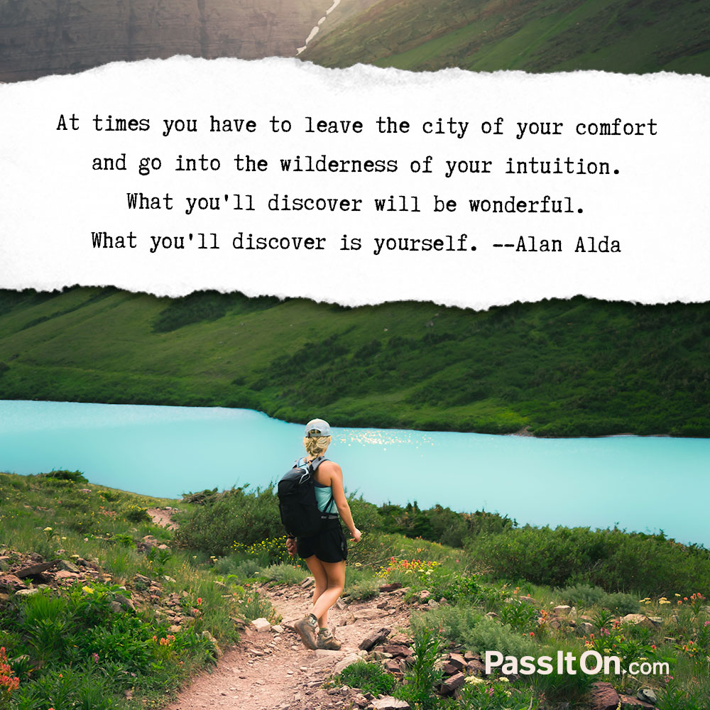 At times you have to leave the city of your comfort and go into the wilderness of your intuition. What you'll discover will be wonderful. What you'll discover is yourself. —Alan Alda