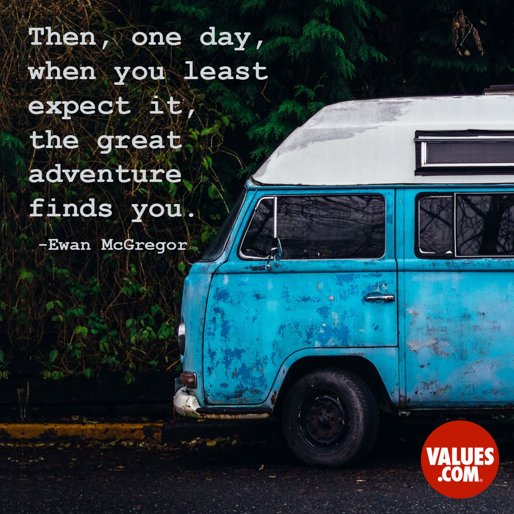 Then, one day, when you least expect it, the great adventure finds you. —Ewan McGregor