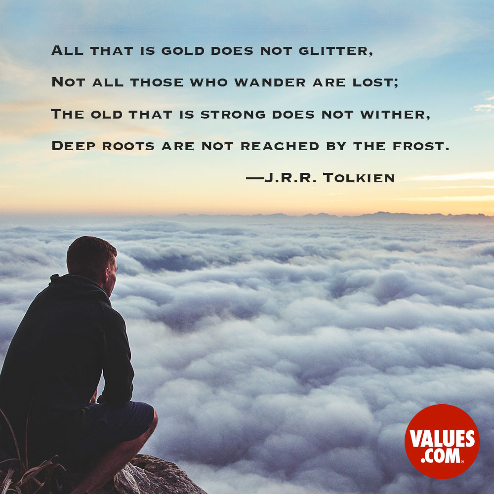 All that is gold does not glitter, not all those who wander are lost; The old that is strong does not wither, deep roots are not reached by the frost. —J.R.R. Tolkien
