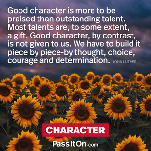 Good character is more to be praised than outstanding talent. Most talents are to some extent a gift. Good character, by contrast, is not given to us. We have to build it piece by piece by thought, choice, courage and determination. #<Author:0x000055fcdc35def8>