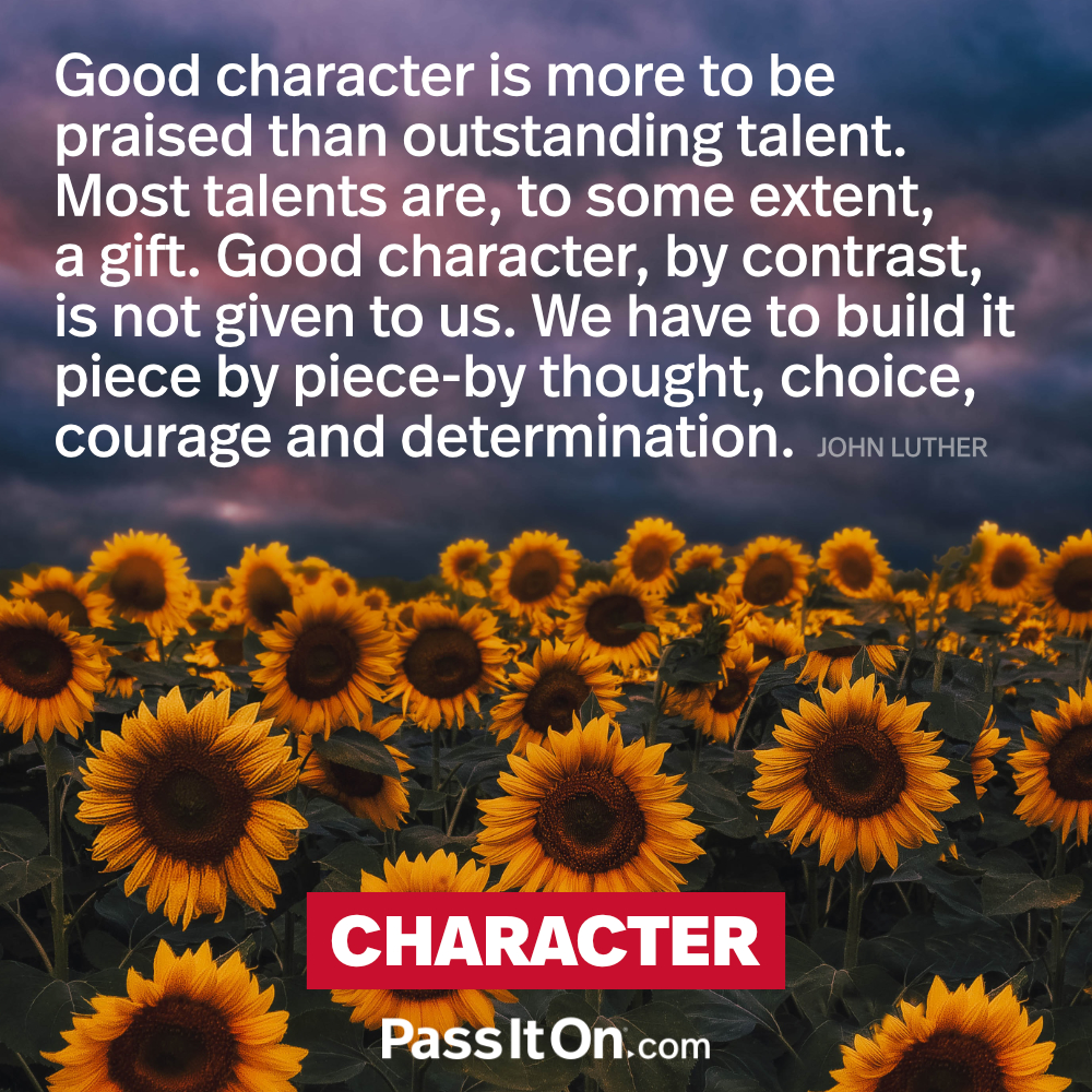 Good character is more to be praised than outstanding talent. Most talents are to some extent a gift. Good character, by contrast, is not given to us. We have to build it piece by piece by thought, choice, courage and determination. —John Luther