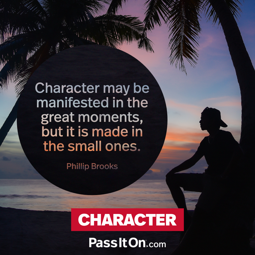 Character may be manifested in the great moments, but it is made in the small ones. —Phillip Brooks