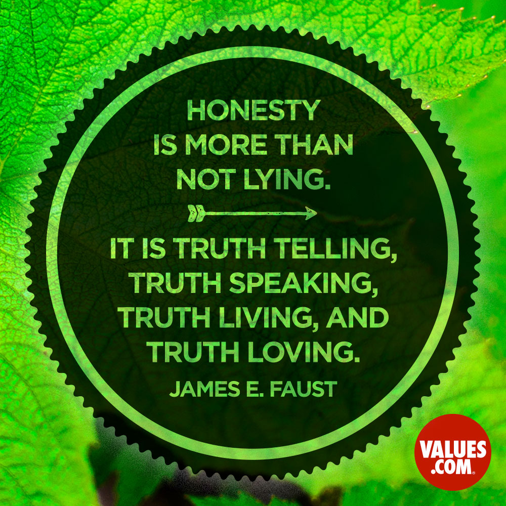 Honesty is more than not lying. It is truth telling, truth speaking, truth living, and truth loving. —James E. Faust