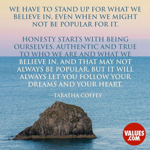 We have to stand up for what we believe in, even when we might not be popular for it. Honesty starts with being ourselves, authentic and true to who we are and what we believe in, and that may not always be popular, but it will always let you follow your dreams and your heart. #<Author:0x00007fbee1019dc8>