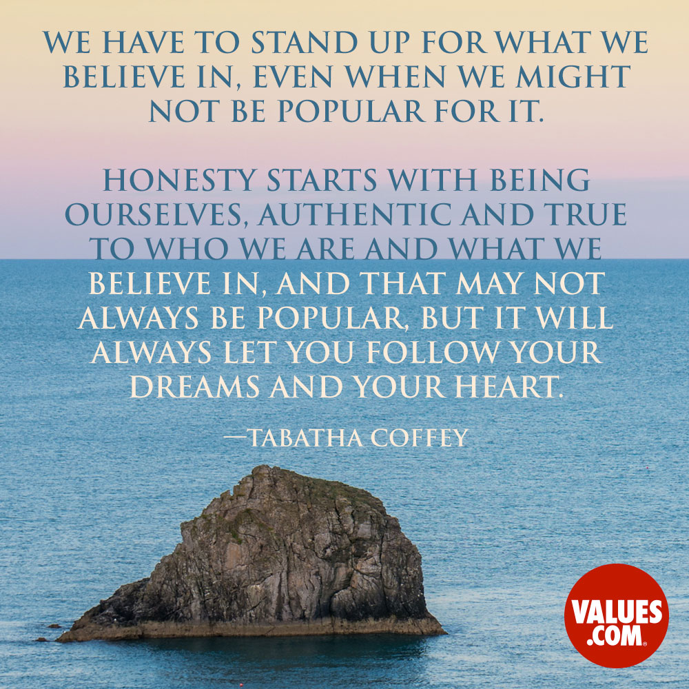 We have to stand up for what we believe in, even when we might not be popular for it. Honesty starts with being ourselves, authentic and true to who we are and what we believe in, and that may not always be popular, but it will always let you follow your dreams and your heart. —Tabatha Coffey