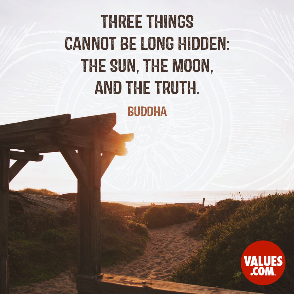 Three things cannot be long hidden: the sun, the moon, and the truth. —Buddha