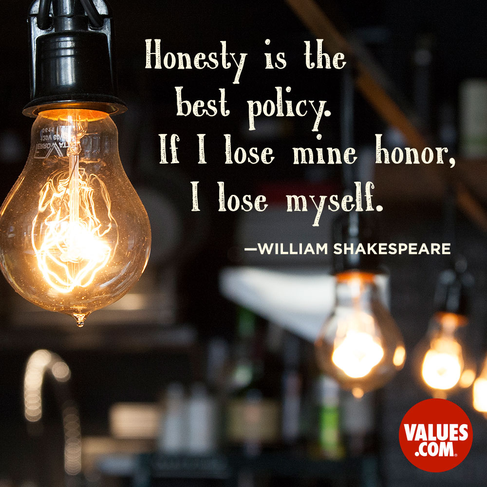 Honesty is the best policy. If I lose mine honor, I lose myself. —William Shakespeare