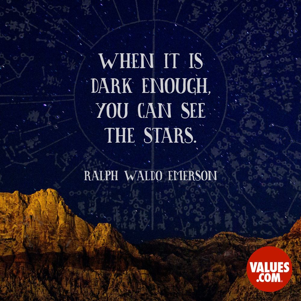 When it is dark enough, you can see the stars. —Ralph Waldo Emerson
