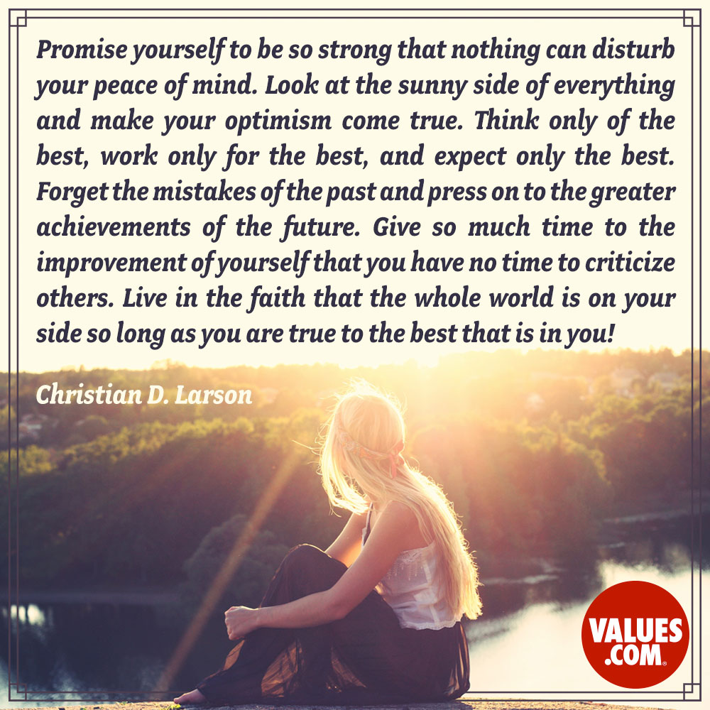 Promise yourself to be so strong that nothing can disturb your peace of mind. Look at the sunny side of everything and make your optimism come true. Think only of the best, work only for the best, and expect only the best. Forget the mistakes of the past and press on to the greater achievements of the future. Give so much time to the improvement of yourself that you have no time to criticize others. Live in the faith that the whole world is on your side so long as you are true to the best that is in you! —Christian D. Larson