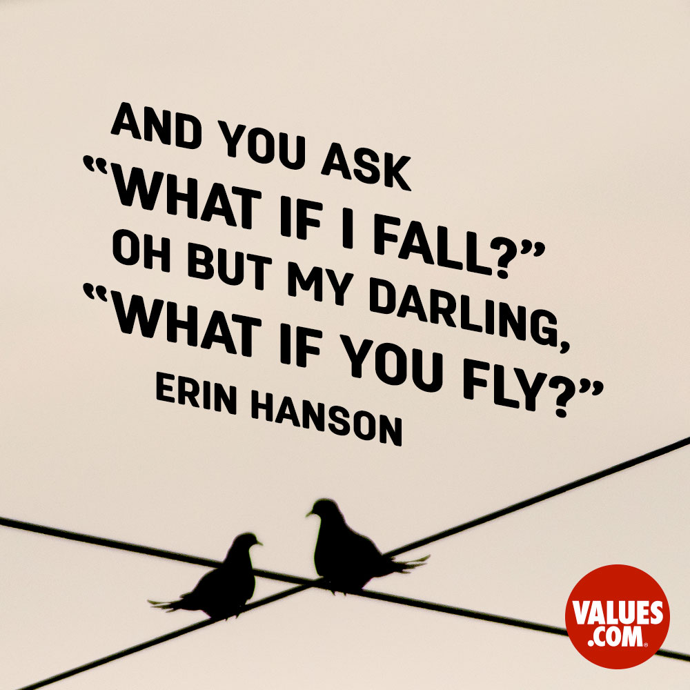 "And you ask ""what if I fall?"" Oh but my darling, what if you fly?"" —Erin Hanson"