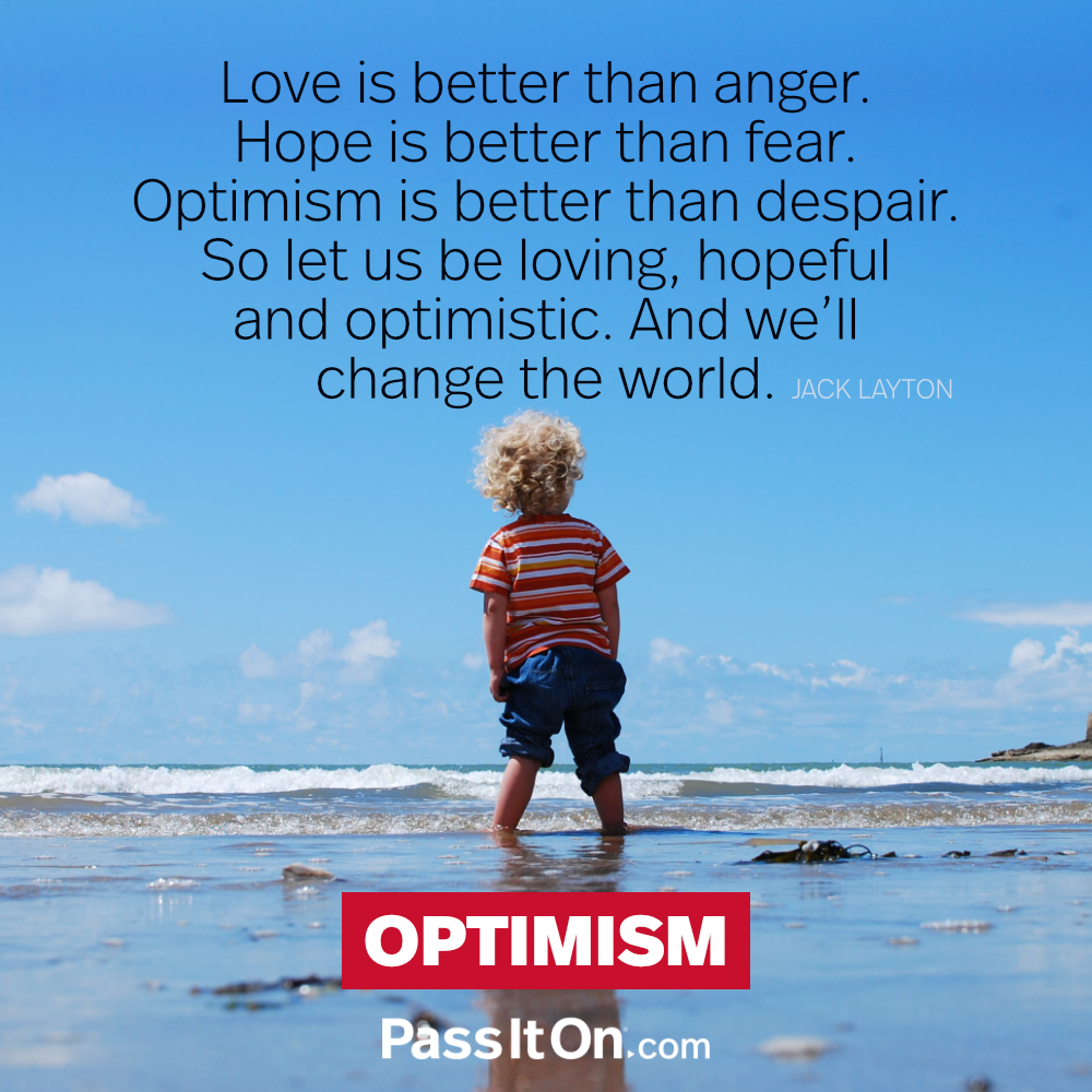 Love is better than anger. Hope is better than fear. Optimism is better than despair. So let us be loving, hopeful and optimistic. And we'll change the world. —Jack Layton
