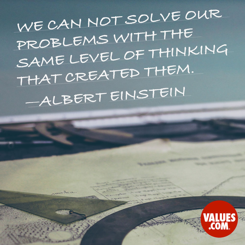 We can not solve our problems with the same level of thinking that created them. —Albert Einstein