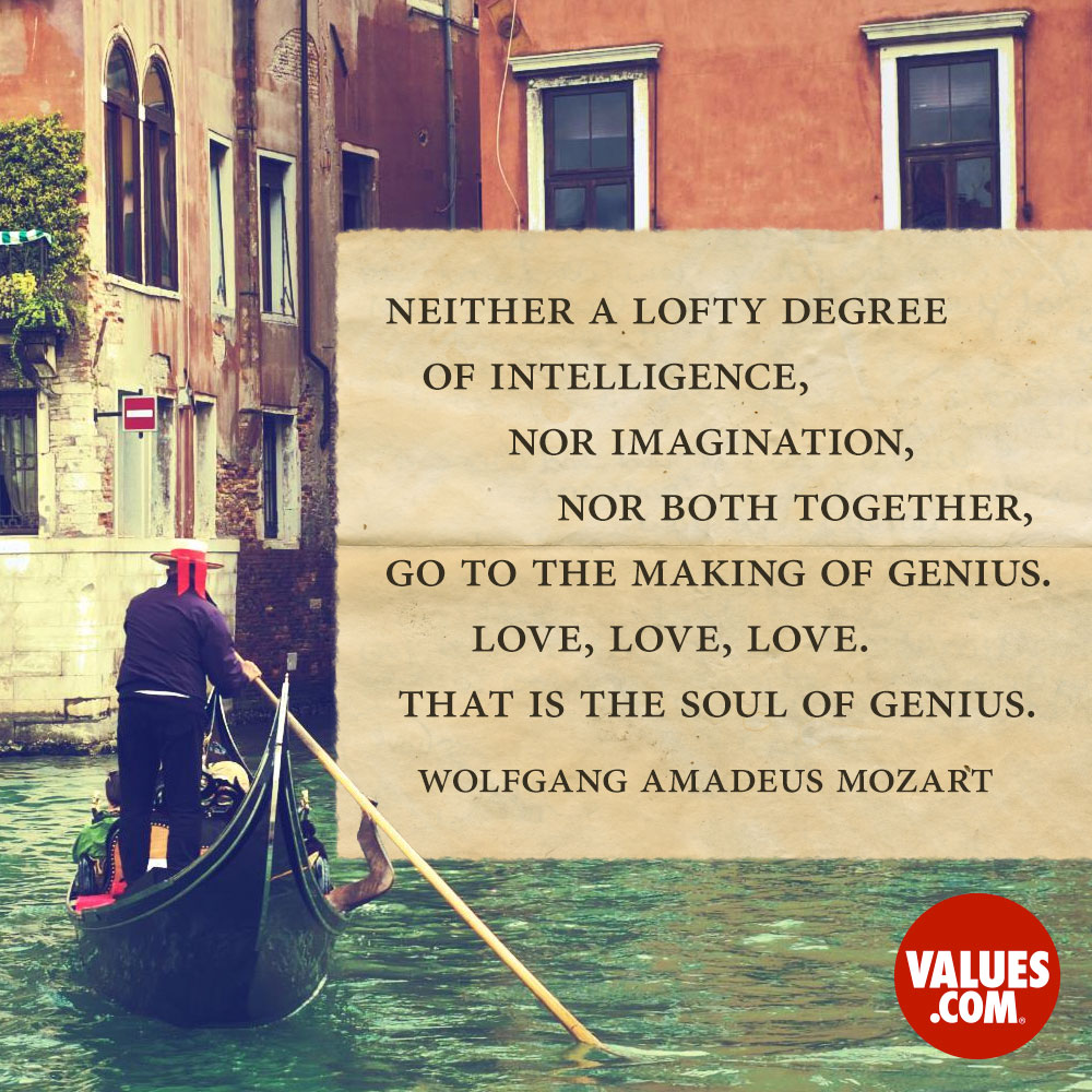 Neither a lofty degree of intelligence, nor imagination, nor both together, go to the making of genius. Love, Love, Love. That is the soul of genius. —Wolfgang Amadeus Mozart
