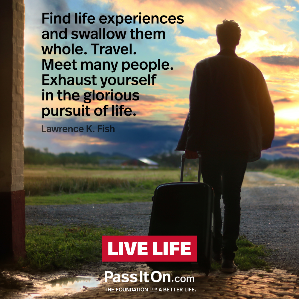 Find life experiences and swallow them whole. Travel. Meet many people. Exhaust yourself in the glorious pursuit of life. —Lawrence K. Fish