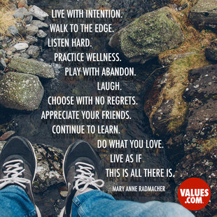Live with intention. Walk to the edge. Listen Hard. Practice wellness. Play with abandon. Laugh. Choose with no regrets. Appreciate your friends. Continue to learn. Do what you love. Live as if this is all there is. #<Author:0x00007fa7f5570770>
