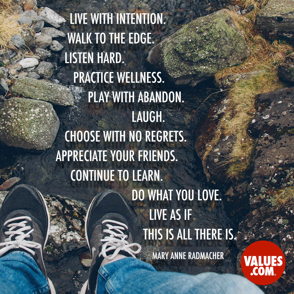 Live with intention. Walk to the edge. Listen Hard. Practice wellness. Play with abandon. Laugh. Choose with no regrets. Appreciate your friends. Continue to learn. Do what you love. Live as if this is all there is. —Mary Anne Radmacher