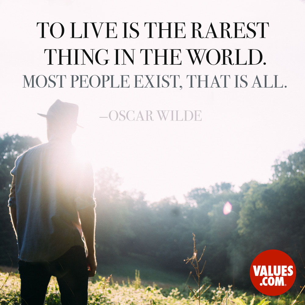 To live is the rarest thing in the world. Most people exist, that is all. —Oscar Wilde