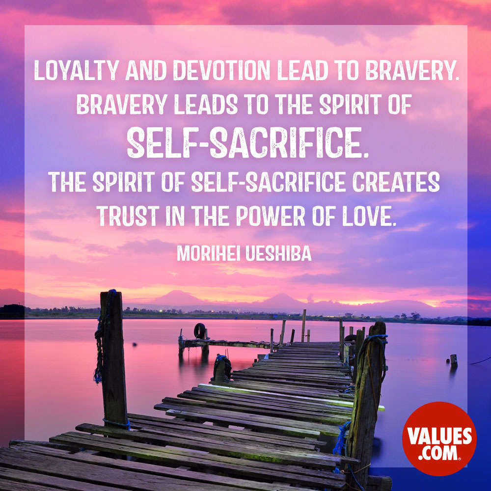 Loyalty and devotion lead to bravery. Bravery leads to the spirit of self-sacrifice. The spirit of self-sacrifice creates trust in the power of love. —Morihei Ueshiba