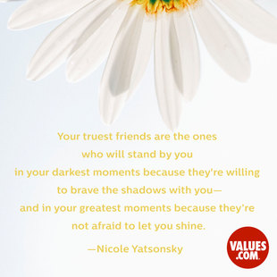 Your truest friends are the ones who will stand by you in your darkest moments-because they're willing to brave the shadows with you-and in your greatest moments-because they're not afraid to let you shine. #<Author:0x00007f50a6668958>