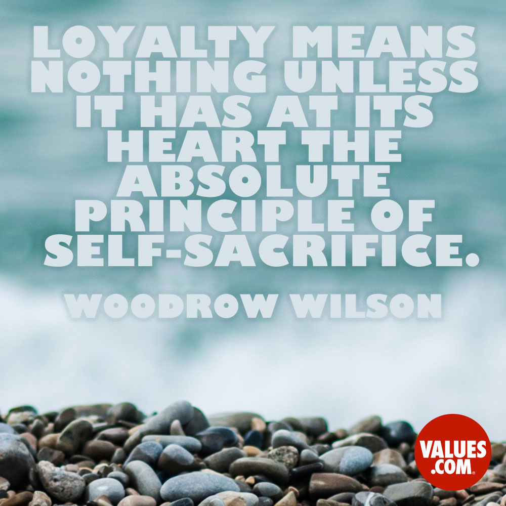 Loyalty means nothing unless it has at its heart the absolute principle of self-sacrifice. —Woodrow Wilson