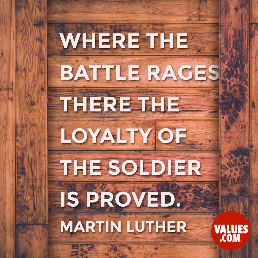 Where the battle rages, there the loyalty of the soldier is proved. —Martin Luther