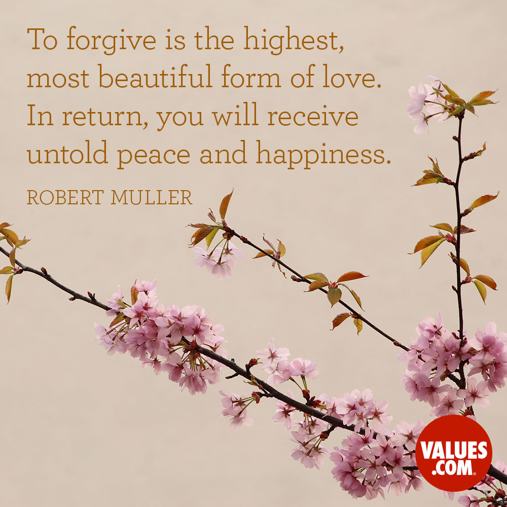To forgive is the highest, most beautiful form of love. In return, you will receive untold peace and happiness. —Robert Muller