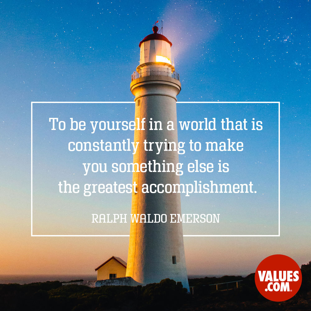 To be yourself in a world that is constantly trying to make you something else is the greatest accomplishment. —Ralph Waldo Emerson