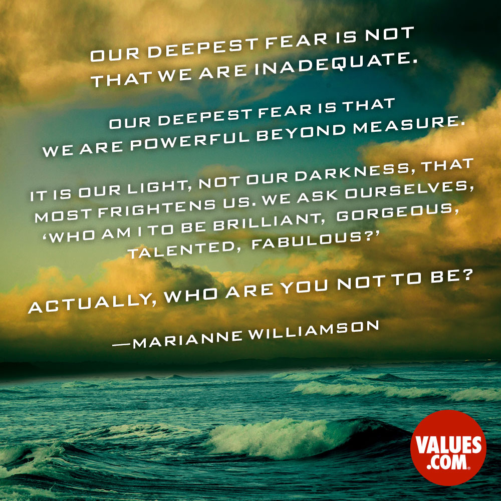 Our deepest fear is not that we are inadequate. Our deepest fear is that we are powerful beyond measure. It is our light, not our darkness, that most frightens us. We ask ourselves, 'Who am I to be brilliant, gorgeous, talented, fabulous?' Actually, who are you not to be? —Marianne Williamson