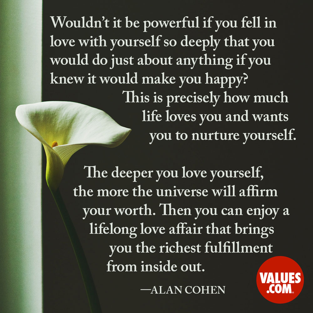 Wouldn't it be powerful if you fell in love with yourself so deeply that you would do just about anything if you knew it would make you happy? This is precisely how much life loves you and wants you to nurture yourself. The deeper you love yourself, the more the universe will affirm your worth. Then you can enjoy a lifelong love affair that brings you the richest fulfillment from inside out. —Alan Cohen