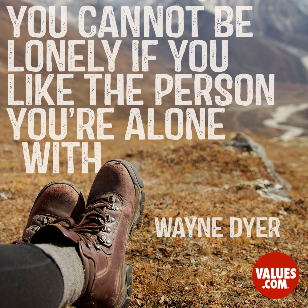 You cannot be lonely if you like the person you're alone with. —Dr. Wayne Dyer