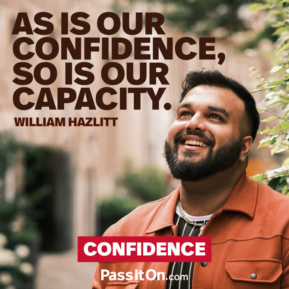 As is our confidence, so is our capacity. —William Hazlitt