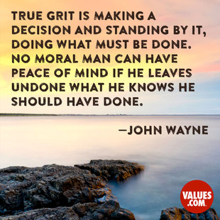 True grit is making a decision and standing by it, doing what must be done. No moral man can have peace of mind if he leaves undone what he knows he should have done. #<Author:0x00007f1af7224f98>