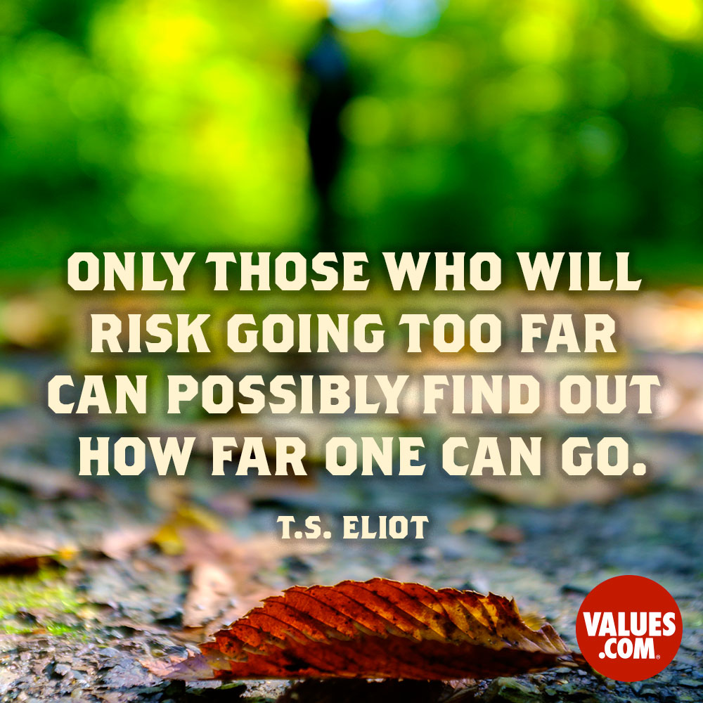 Only those who will risk going too far can possibly find out how far one can go. —T.S. Eliot
