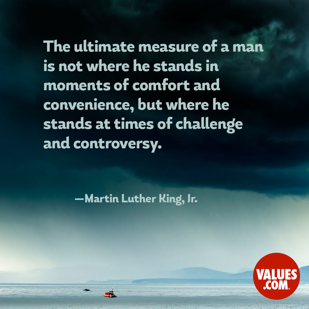 The ultimate measure of a man is not where he stands in moments of comfort and convenience, but where he stands at times of challenge and controversy. —Martin Luther King, Jr.