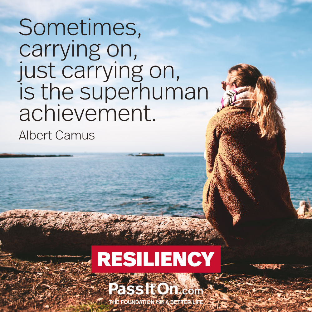 Sometimes, carrying on, just carrying on, is the superhuman achievement. —Albert Camus