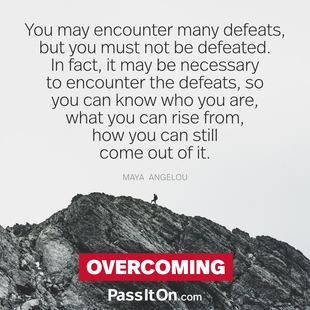 You may encounter many defeats, but you must not be defeated. In fact, it may be necessary to encounter the defeats, so you can know who you are, what you can rise from, how you can still come out of it. #<Author:0x00007f50a6850590>