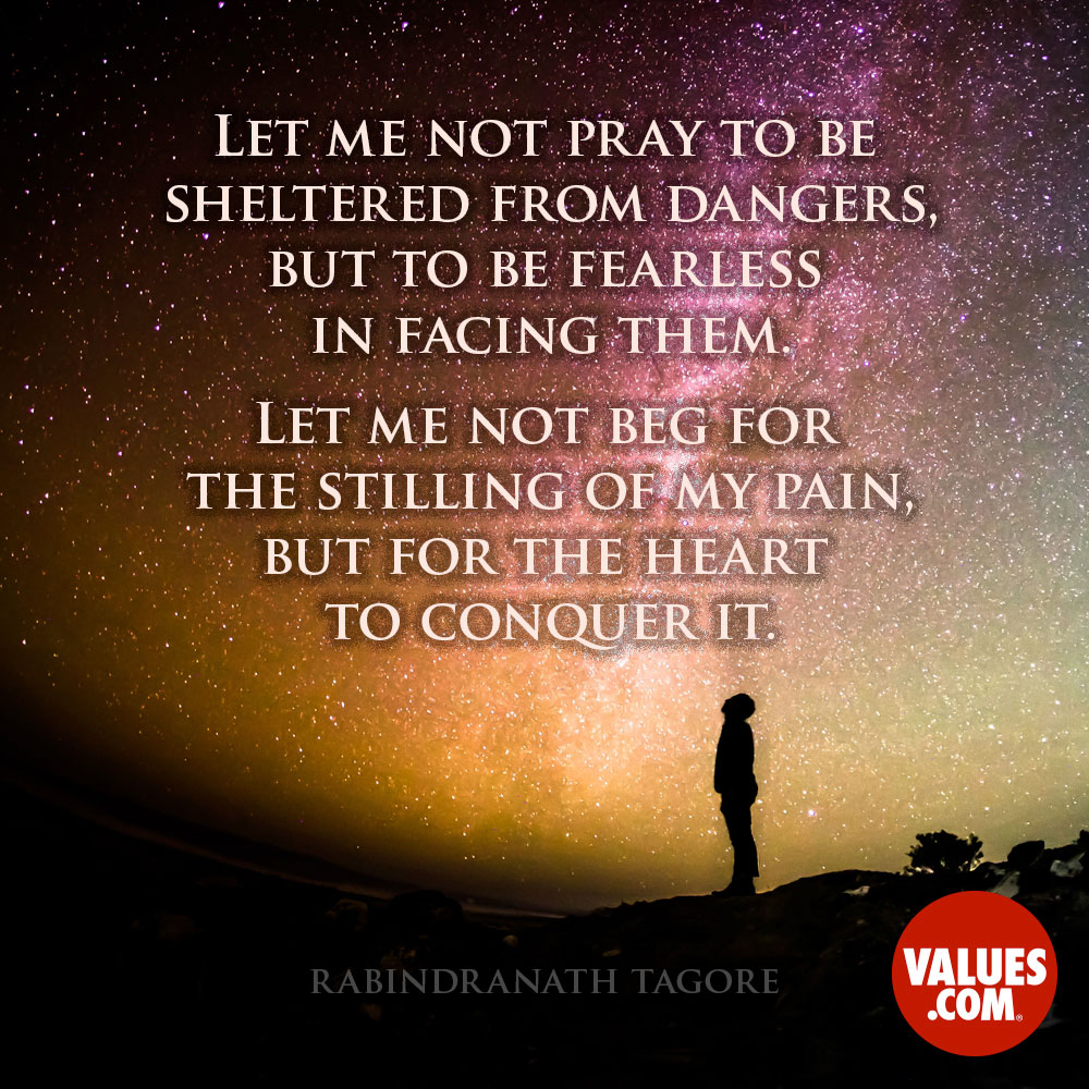 Let me not pray to be sheltered from dangers, but to be fearless in facing them.Let me not beg for the stilling of my pain, but for the heart to conquer it. —Rabindranath Tagore