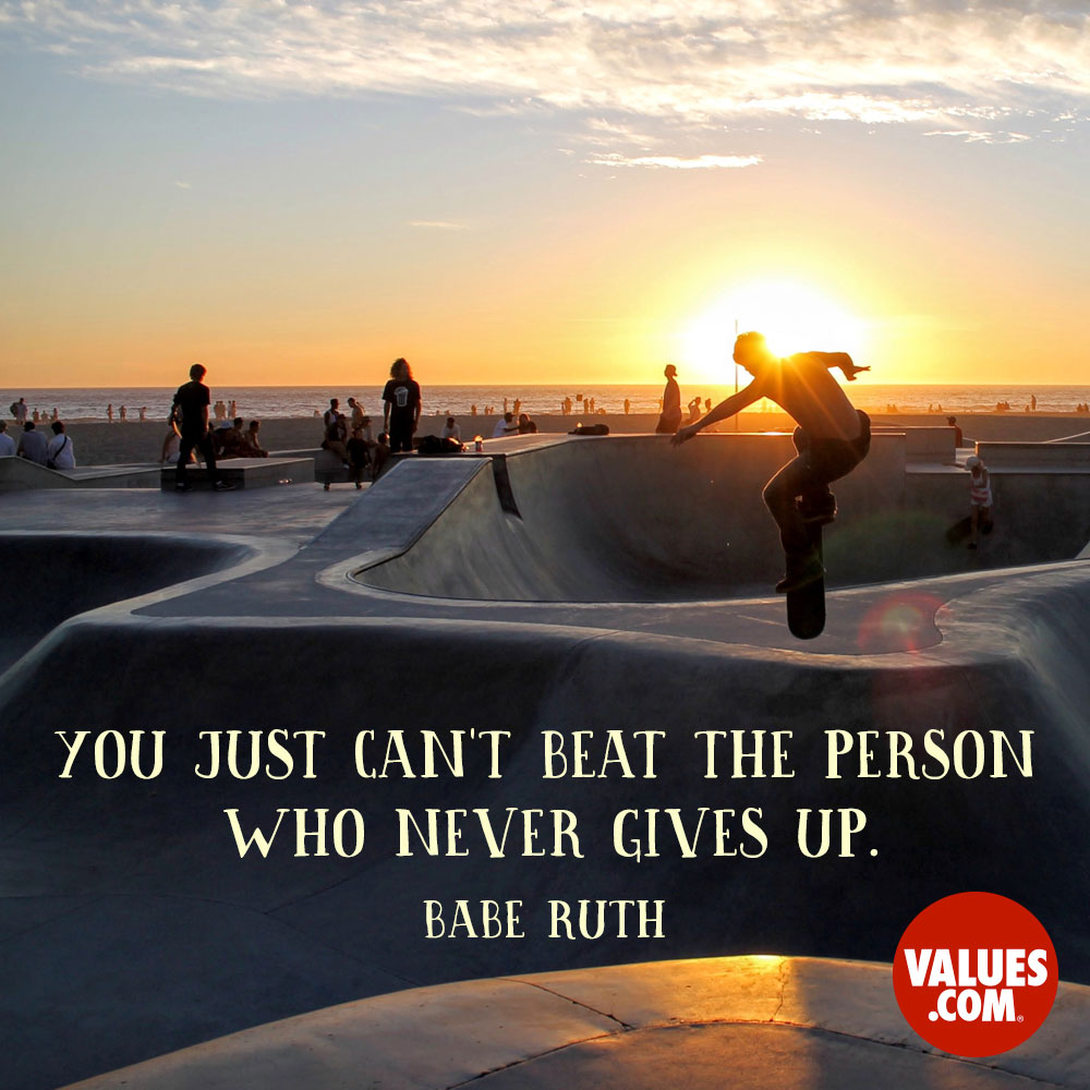 You just can't beat the person who never gives up. —Babe Ruth
