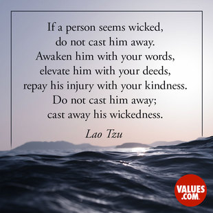 If a person seems wicked, do not cast him away. Awaken him with your words, elevate him with your deeds, repay his injury with your kindness. Do not cast him away; cast away his wickedness. #<Author:0x00007f44f7a7a010>