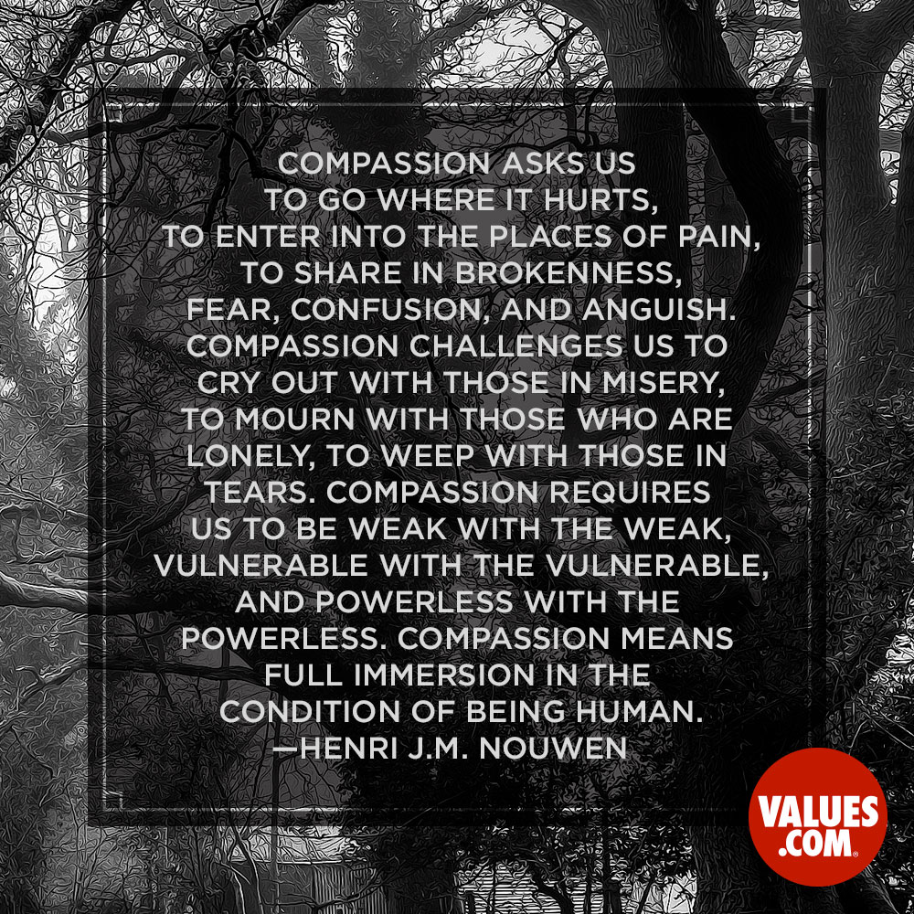 Compassion asks us to go where it hurts, to enter into the places of pain, to share in brokenness, fear, confusion, and anguish. Compassion challenges us to cry out with those in misery, to mourn with those who are lonely, to weep with those in tears. Compassion requires us to be weak with the weak, vulnerable with the vulnerable, and powerless with the powerless. Compassion means full immersion in the condition of being human. —Henri Nouwen