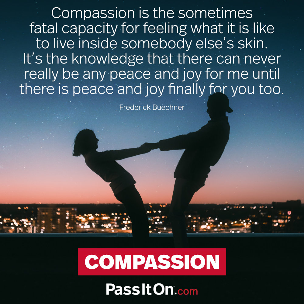 Compassion is the sometimes fatal capacity for feeling what it is like to live inside somebody else's skin. It's the knowledge that there can never really be any peace and joy for me until there is peace and joy finally for you too. —Frederick Buechner