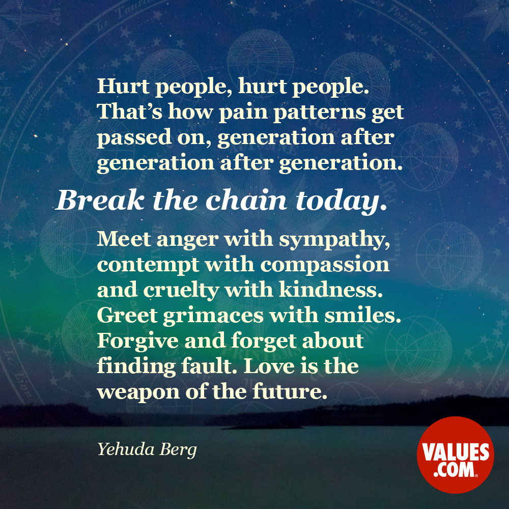Hurt people, hurt people. That's how pain patterns get passed on, generation after generation after generation. Break the chain today. Meet anger with sympathy, contempt with compassion and cruelty with kindness. Greet grimaces with smiles. Forgive and forget about finding fault. Love is the weapon of the future. —Yehuda Berg