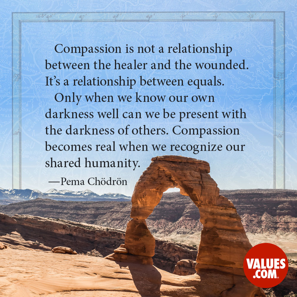 Compassion is not a relationship between the healer and the wounded. It's a relationship between equals. Only when we know our own darkness well can we be present with the darkness of others. Compassion becomes real when we recognize our shared humanity. —Pema Chödrön