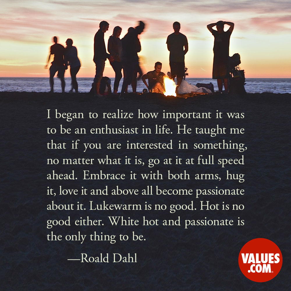 I began to realize how important it was to be an enthusiast in life. He taught me that if you are interested in something, no matter what it is, go at it at full speed ahead. Embrace it with both arms, hug it, love it and above all become passionate about it. Lukewarm is no good. Hot is no good either. White hot and passionate is the only thing to be. —Roald Dahl