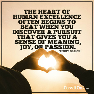 The heart of human excellence often begins to beat when you discover a pursuit that gives you a sense of meaning, joy, or passion. #<Author:0x00007f14e592d230>